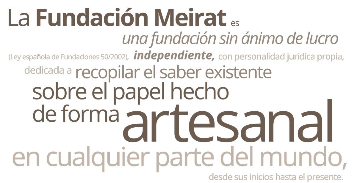 Una Fundación sin ánimo de lucro (Ley española de Fundaciones 50/2002), independiente, con personalidad jurídica propia, dedicada a recopilar el saber existente sobre el papel hecho de forma artesanal en cualquier parte del mundo, desde sus inicios hasta el presente.
